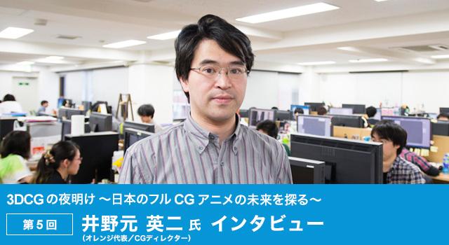3DCG の夜明け ~日本のフル CG アニメの未来を探る~  第5回:井野元 英二 氏(オレンジ代表/CGディレクター)